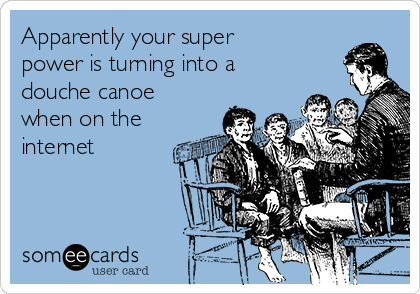 apparently-your-super-power-is-turning-into-a-douche-canoe-when-on-the-internet-2f1d3