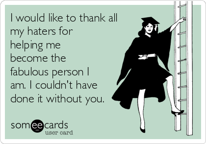 i-would-like-to-thank-all-my-haters-for-helping-me-become-the-fabulous-person-i-am-i-couldnt-have-done-it-without-you--5946e